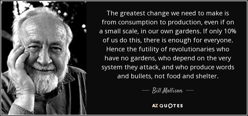 quote-the-greatest-change-we-need-to-make-is-from-consumption-to-production-even-if-on-a-small-bill-mollison-49-55-01